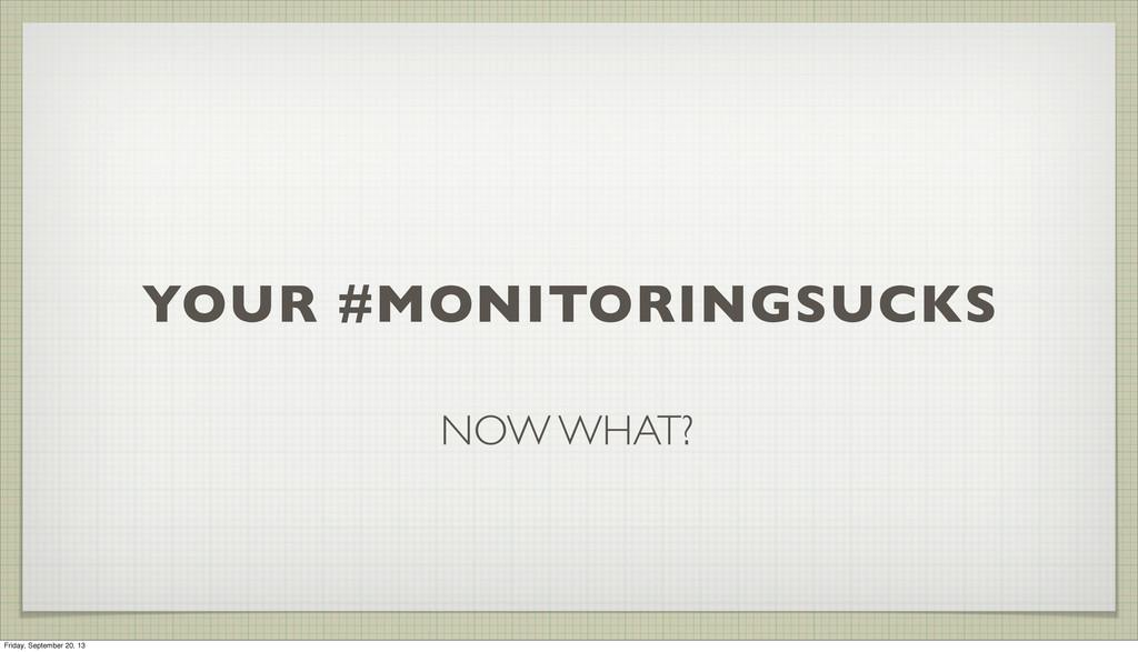 YOUR #MONITORINGSUCKS NOW WHAT? Friday, Septemb...