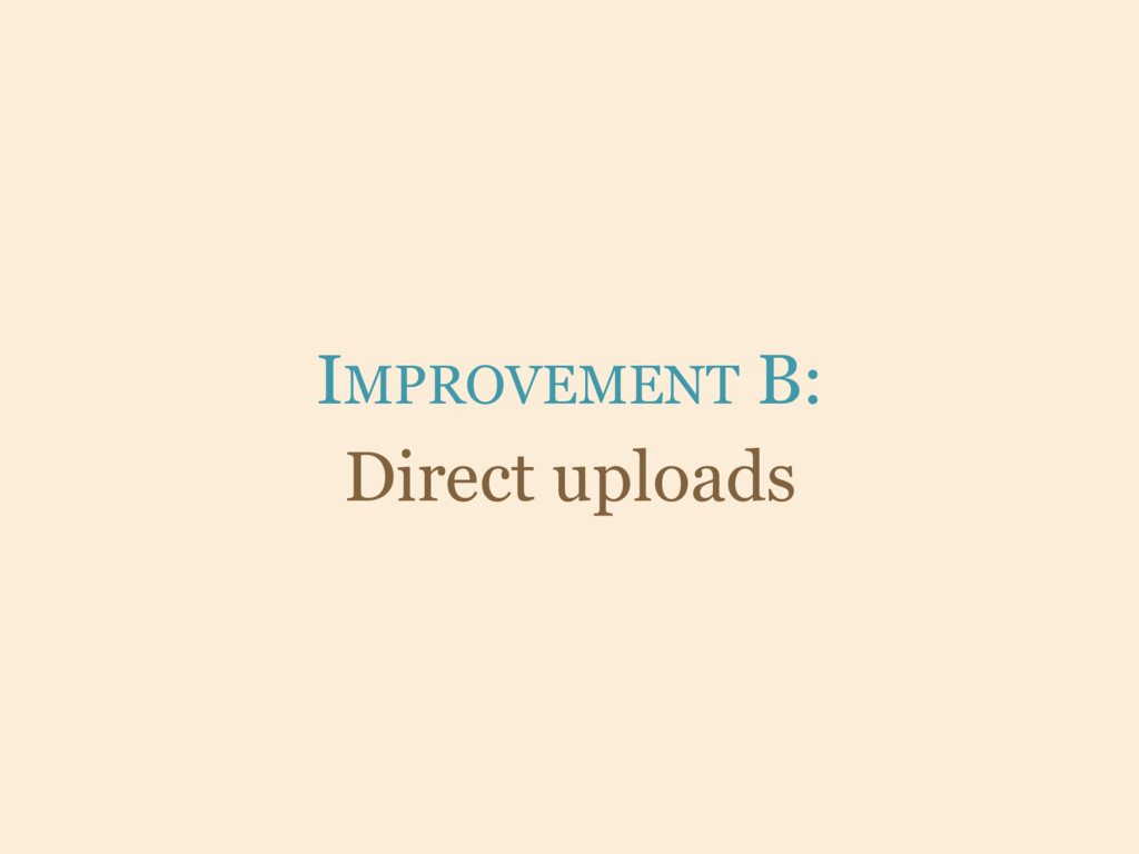 IMPROVEMENT B: Direct uploads