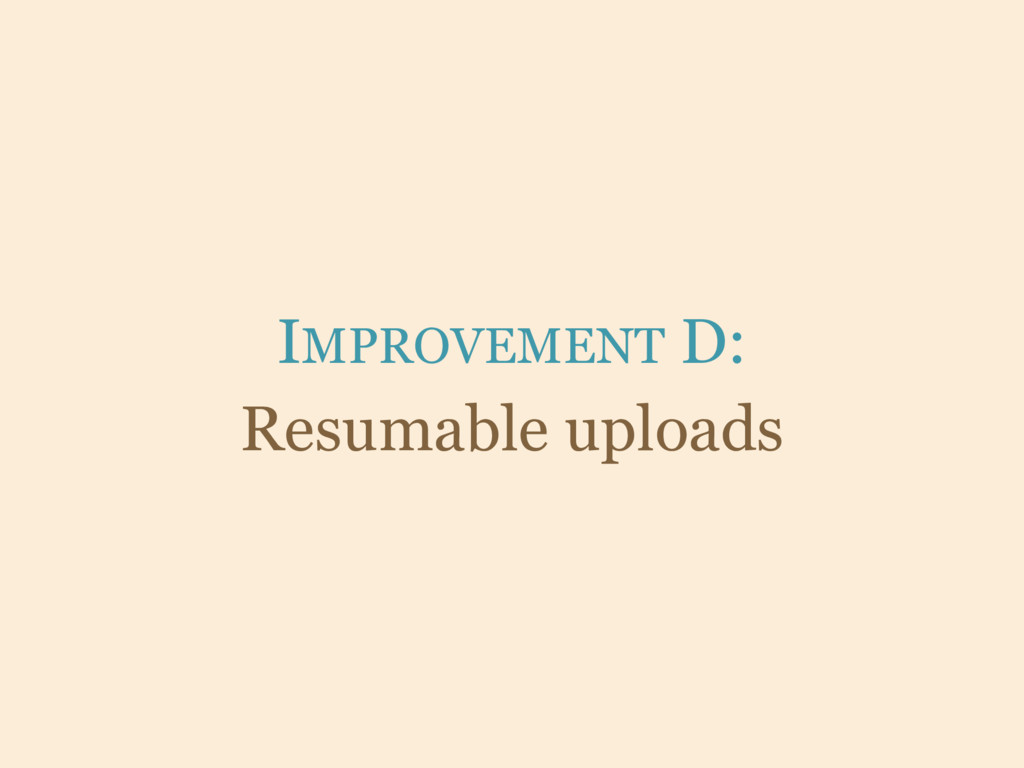 IMPROVEMENT D: Resumable uploads