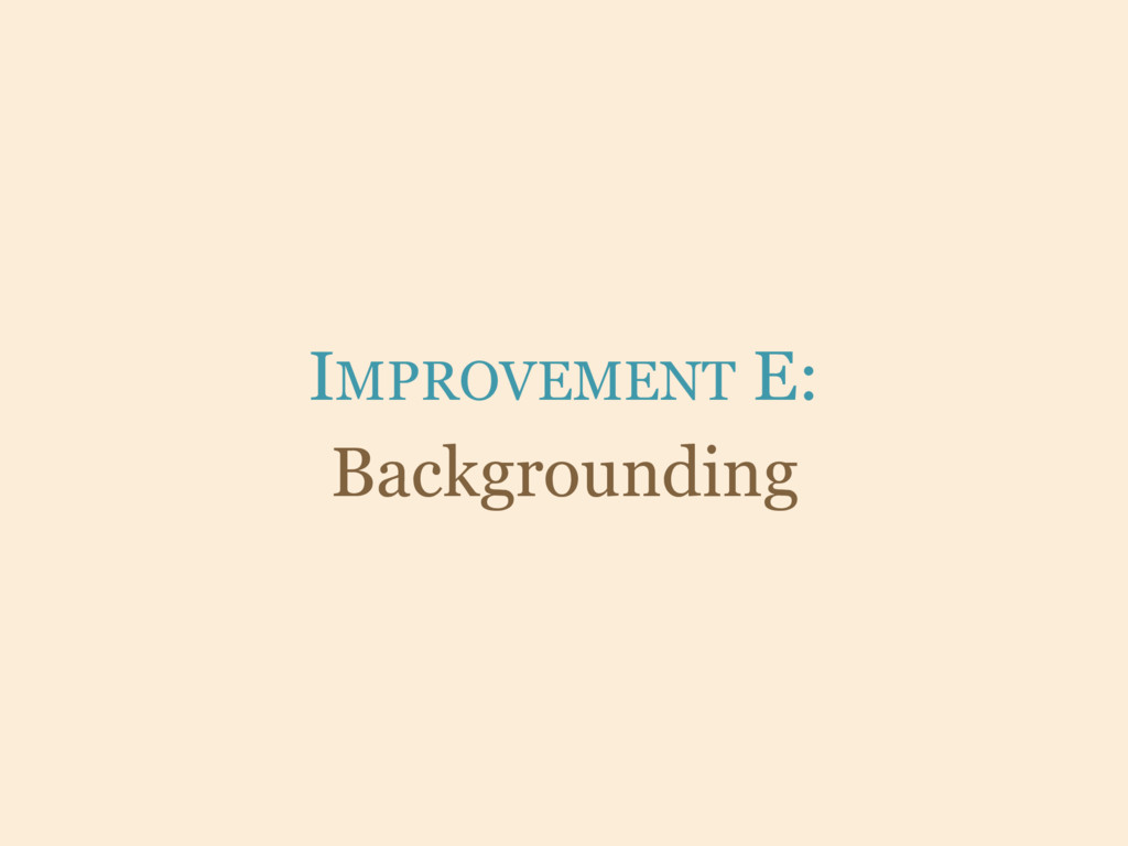 IMPROVEMENT E: Backgrounding
