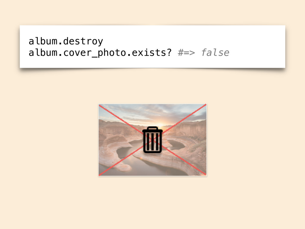 album.destroy album.cover_photo.exists? #=> fal...