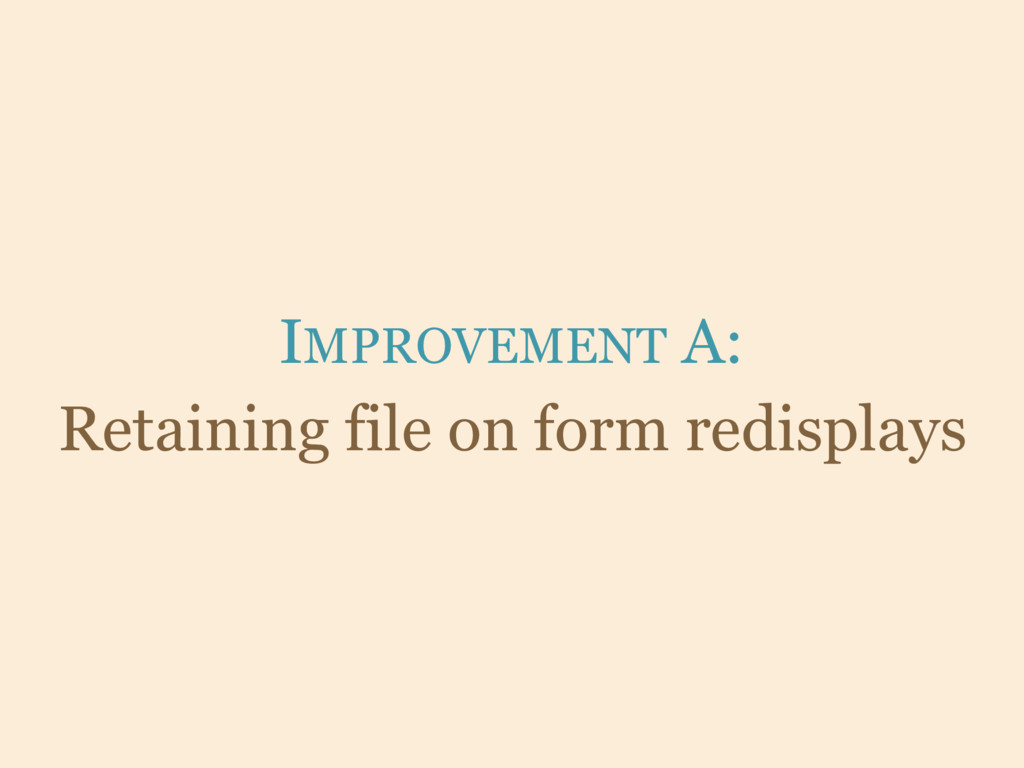 IMPROVEMENT A: Retaining file on form redisplays