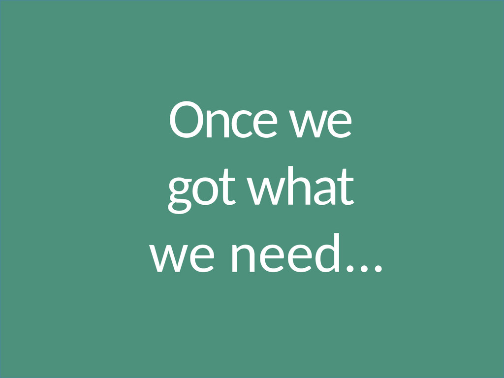 Once we got what we need...