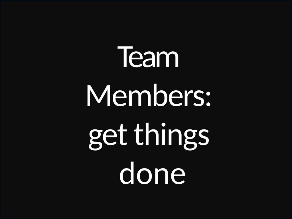 Team Members: get things done