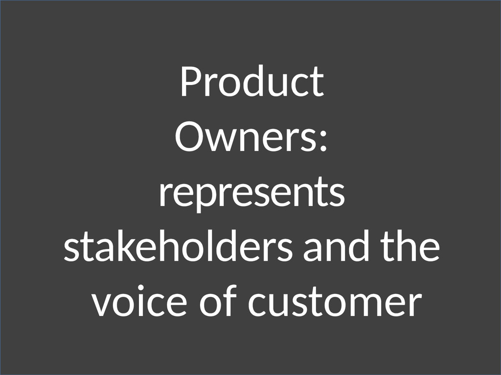 Product Owners: represents stakeholders and the...