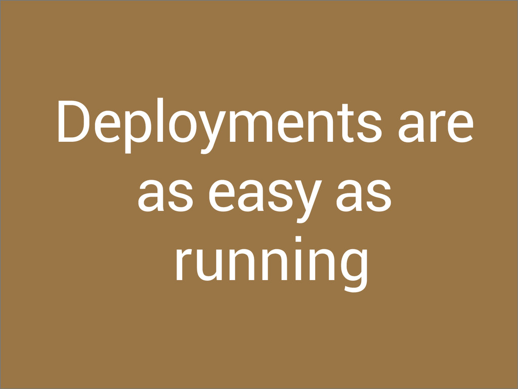 Deployments are as easy as running