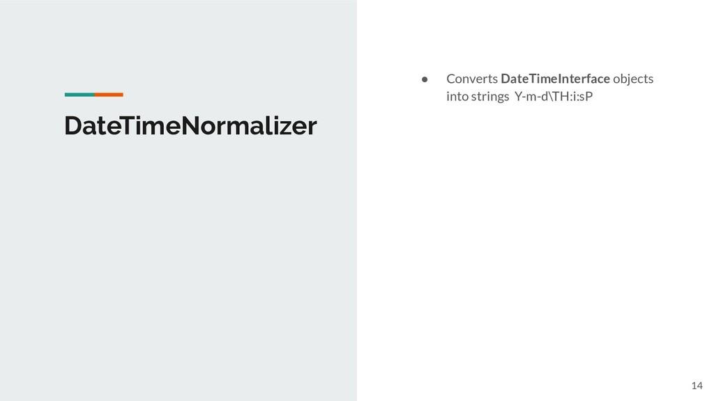 DateTimeNormalizer ● Converts DateTimeInterface...