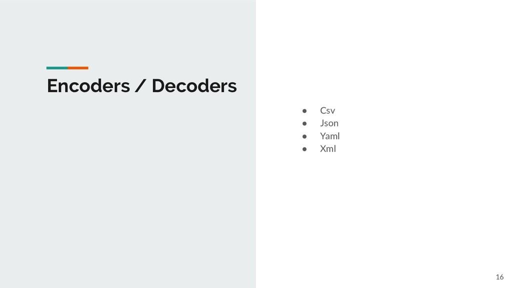 ● Csv ● Json ● Yaml ● Xml Encoders / Decoders 16