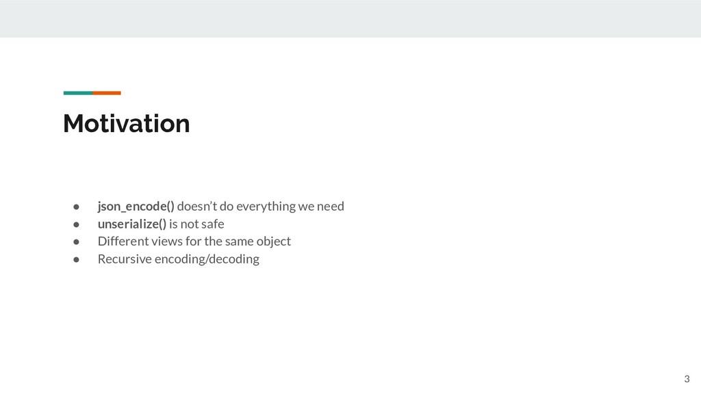 Motivation 3 ● json_encode() doesn't do everyth...