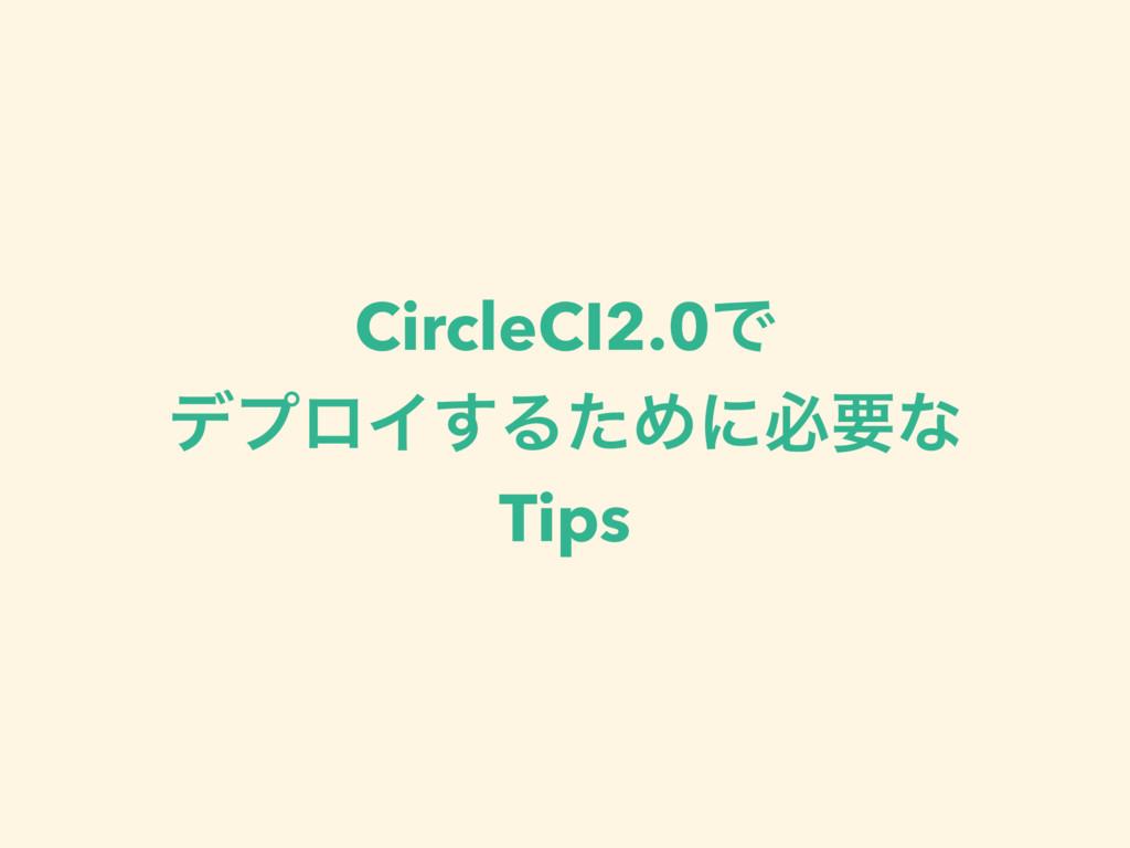 CircleCI2.0Ͱ σϓϩΠ͢ΔͨΊʹඞཁͳ Tips