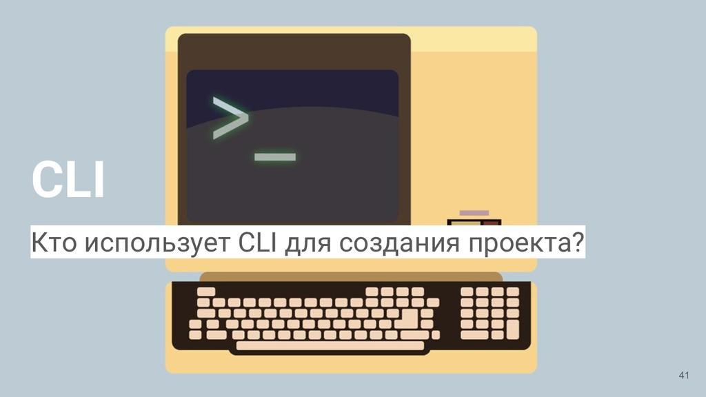 CLI 41 Кто использует CLI для создания проекта?