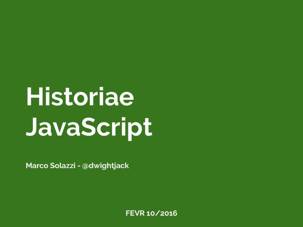 Historiae JavaScript Marco Solazzi - @dwightjac...