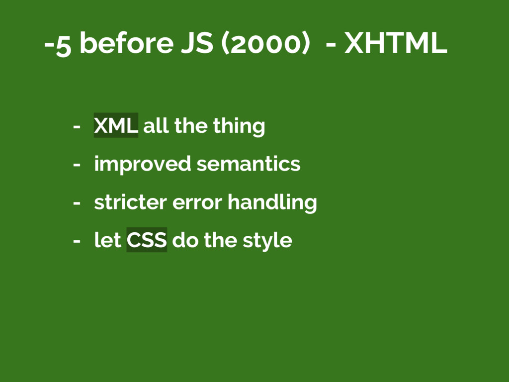 -5 before JS (2000) - XHTML - XML all the thing...