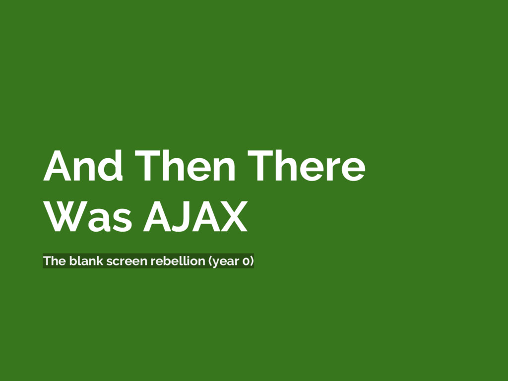 And Then There Was AJAX The blank screen rebell...