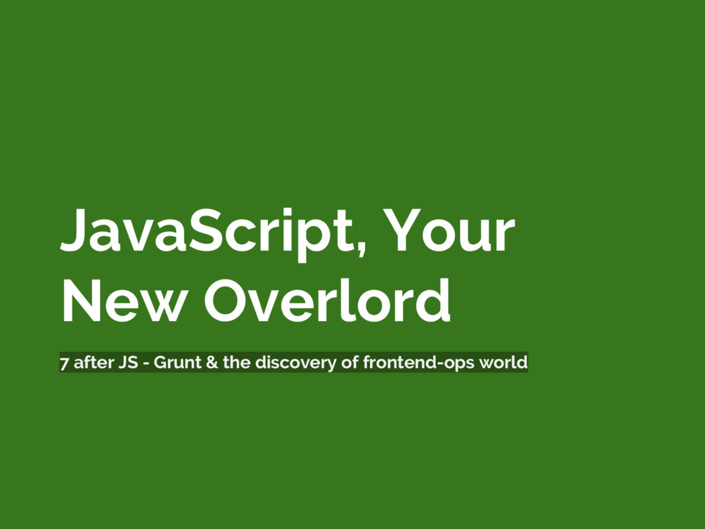 JavaScript, Your New Overlord 7 after JS - Grun...
