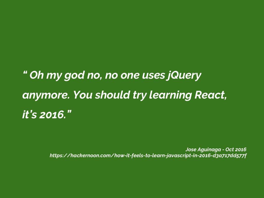 """ Oh my god no, no one uses jQuery anymore. You..."