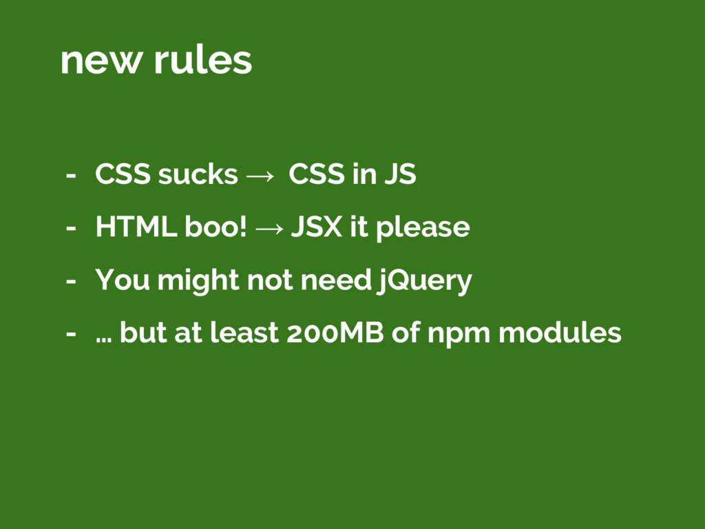 - CSS sucks → CSS in JS - HTML boo! → JSX it pl...