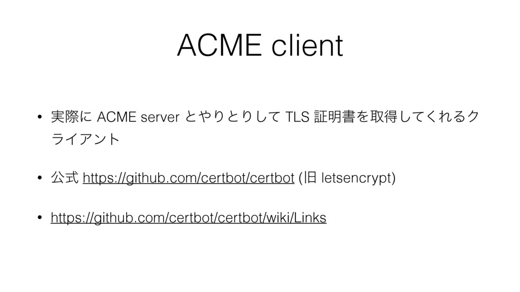 ACME client • ࣮ࡍʹ ACME server ͱΓͱΓͯ͠ TLS ূ໌ॻΛऔ...