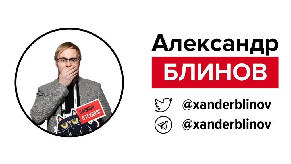 БЛИНОВ Александр @xanderblinov @xanderblinov