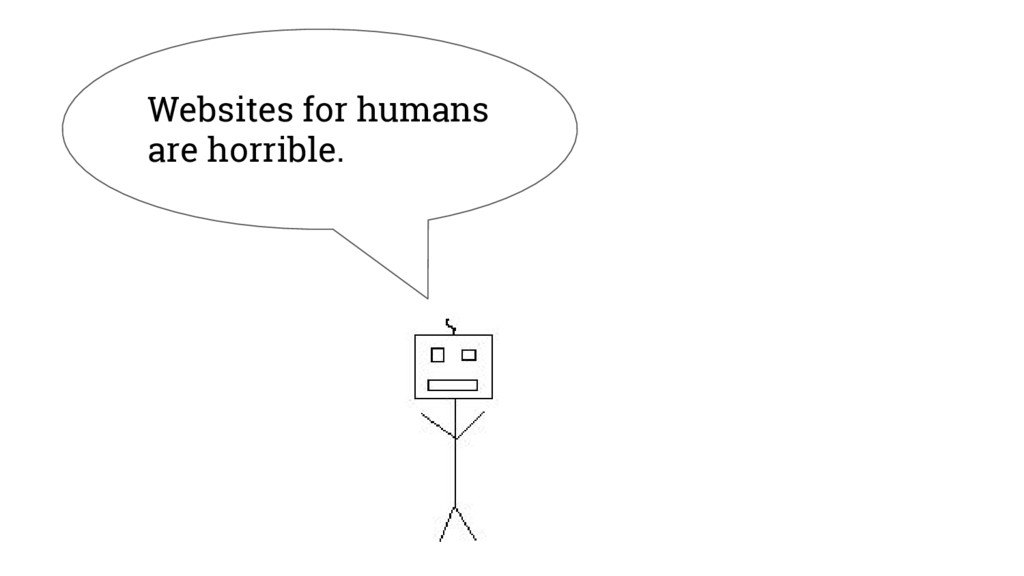 Websites for humans are horrible.