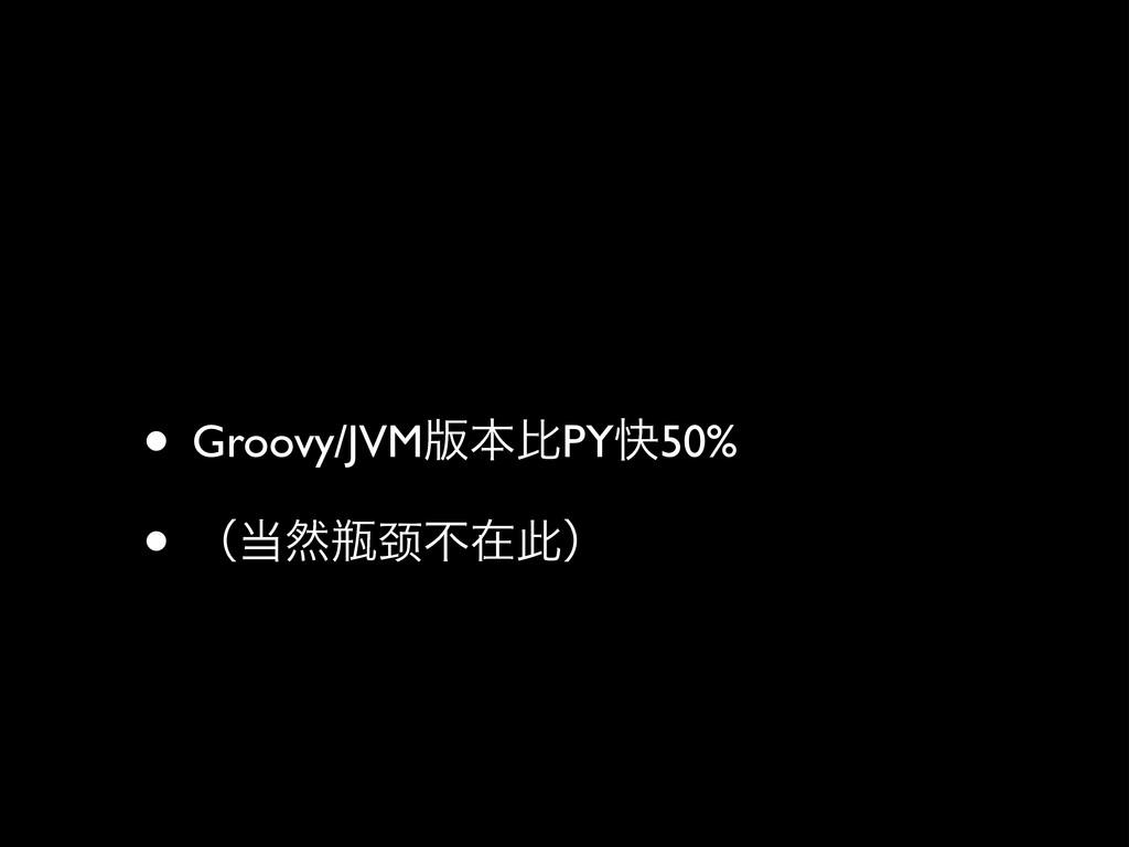 • Groovy/JVM൛ຊൺPYշ50%  • ʢવළ颈ෆࡏࠑʣ