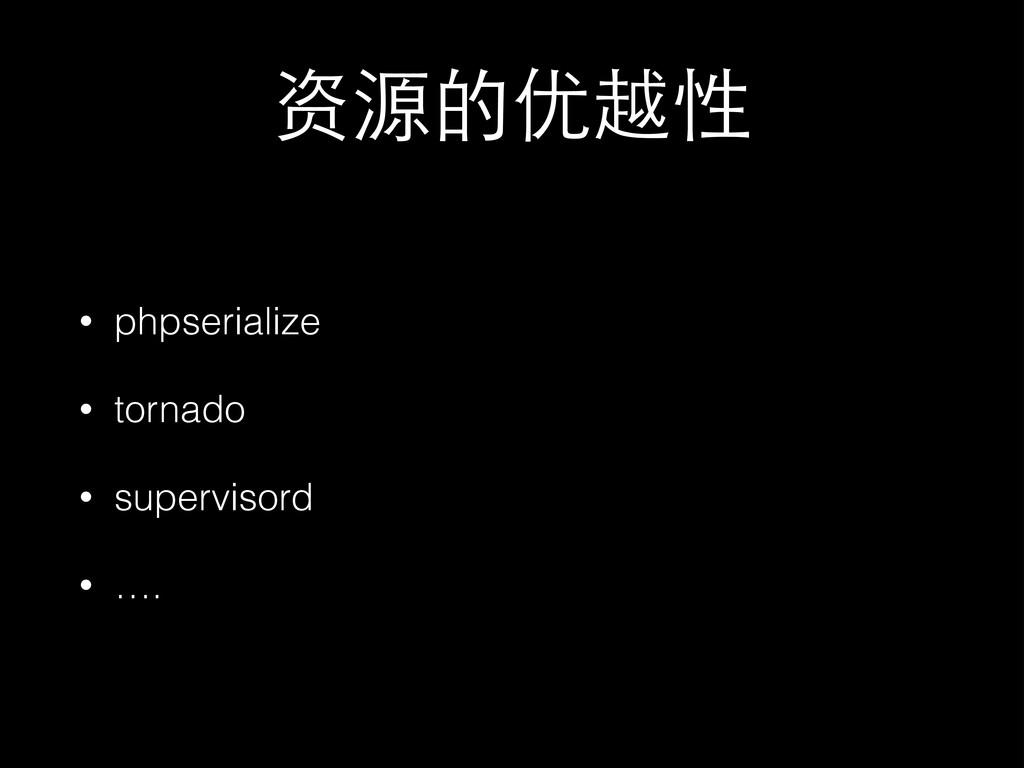 资源的优越性 • phpserialize • tornado • supervisord •...