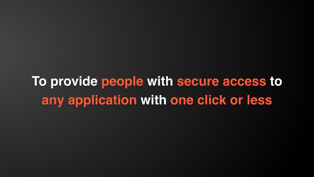 To provide people with secure access to any app...