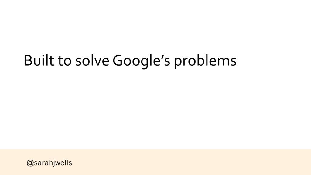 @sarahjwells Built to solve Google's problems
