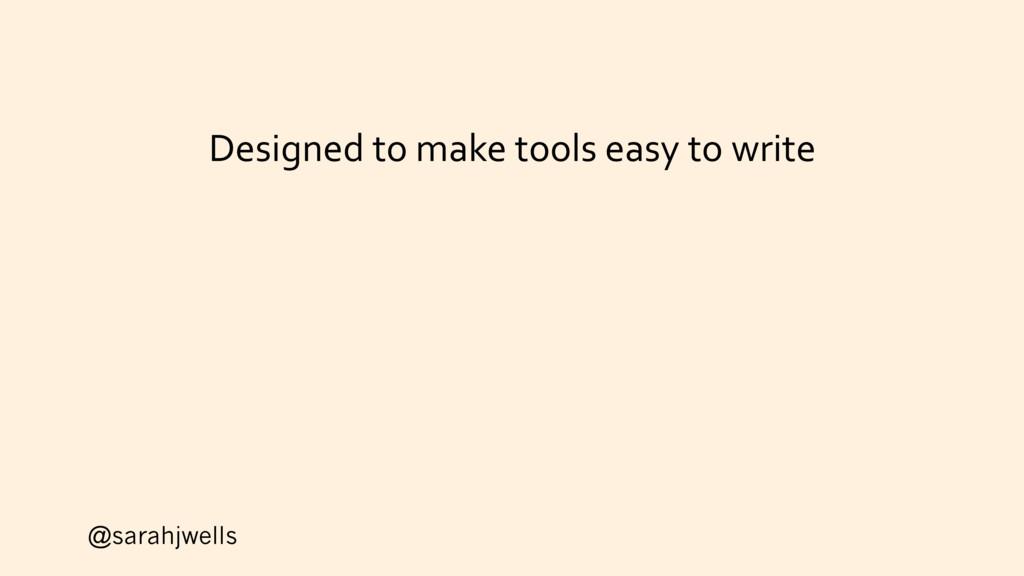 @sarahjwells Designed to make tools easy to wri...
