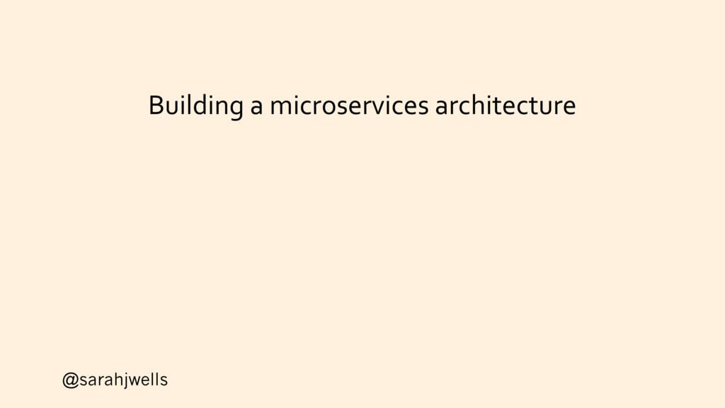 @sarahjwells Building a microservices architect...