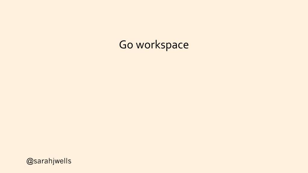 @sarahjwells Go workspace