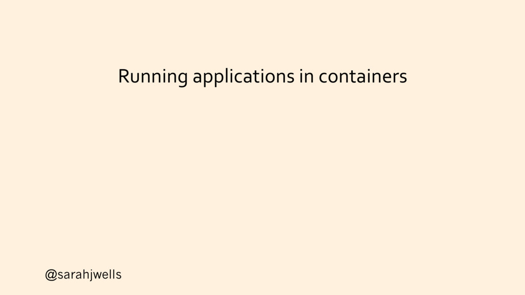 @sarahjwells Running applications in containers
