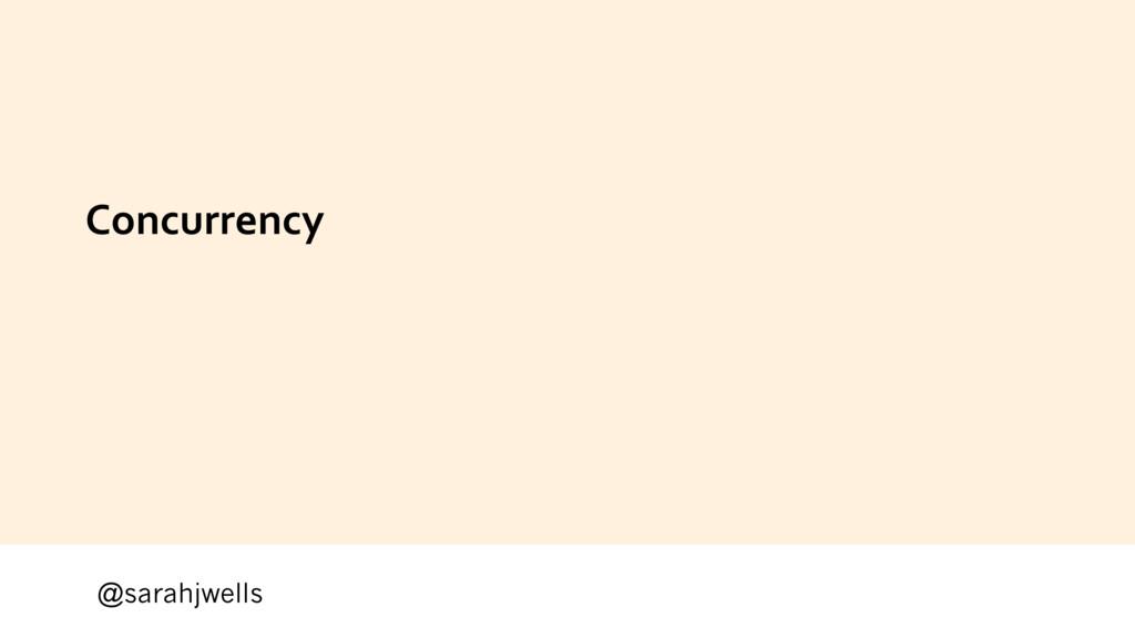 @sarahjwells Concurrency