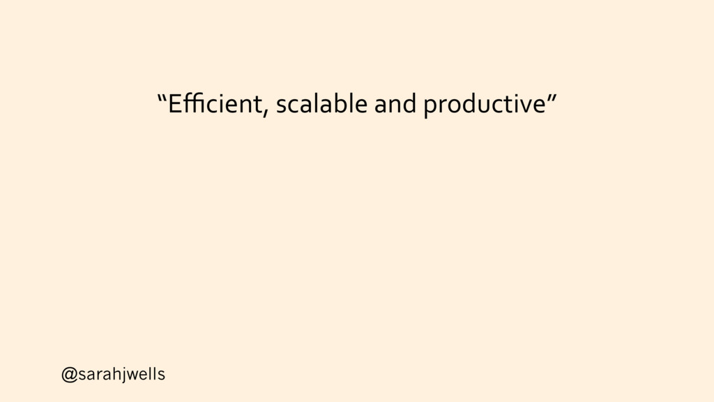 """@sarahjwells """"Efficient, scalable and productive"""""""