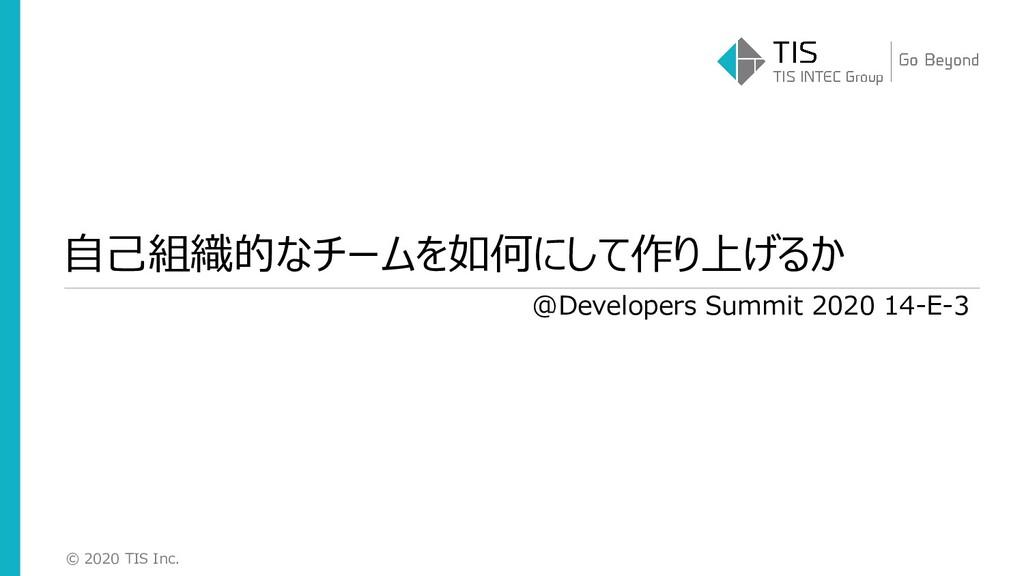 © 2020 TIS Inc. 自己組織的なチームを如何にして作り上げるか @Develope...