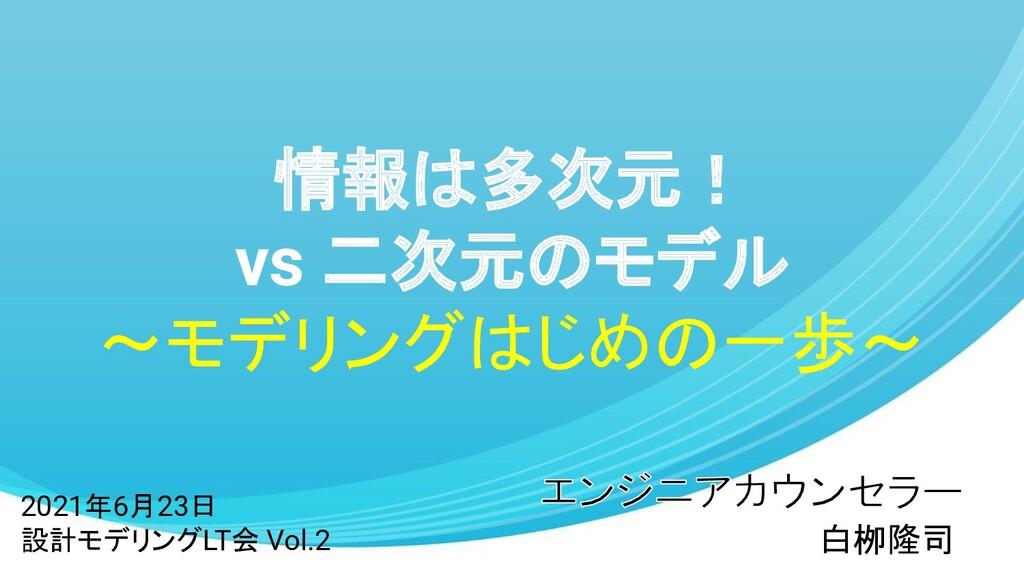 情報は多次元! vs 二次元のモデル ~モデリングはじめの一歩~ 白栁隆司 2021年6月23...
