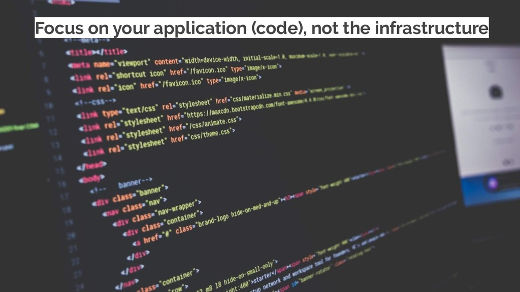 Focus on your application (code), not the infra...