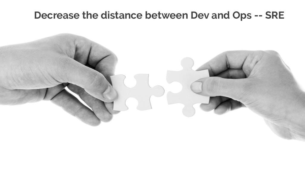 Decrease the distance between Dev and Ops -- SRE