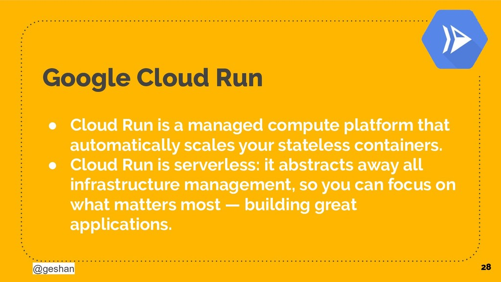 @geshan Google Cloud Run ● Cloud Run is a manag...
