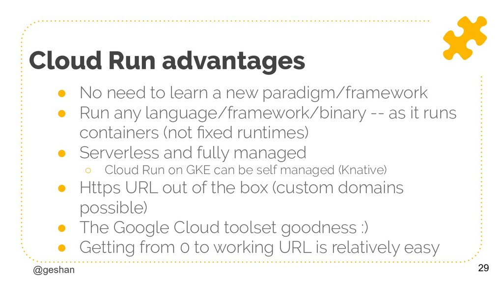 @geshan Cloud Run advantages ● No need to learn...