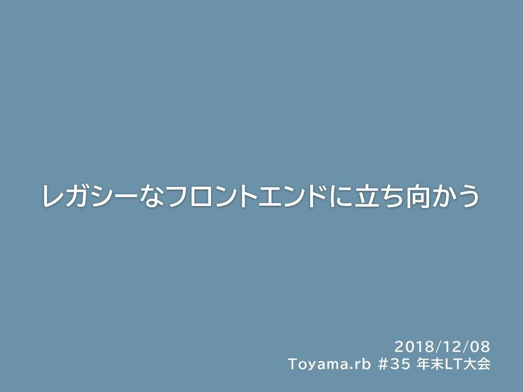 レガシーなフロントエンドに立ち向かう 2018/12/08 Toyama.rb #35 年末L...