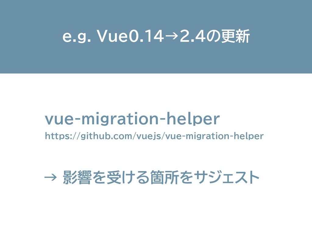 e.g. Vue0.14→2.4の更新 vue-migration-helper https...