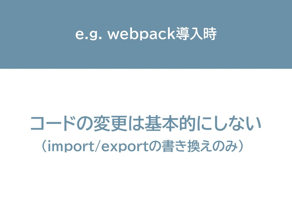 e.g. webpack導入時 コードの変更は基本的にしない (import/exportの書...