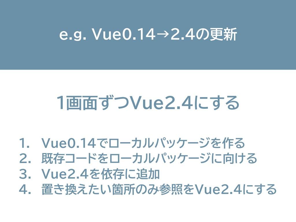 1画面ずつVue2.4にする e.g. Vue0.14→2.4の更新 1. Vue0.14でロ...