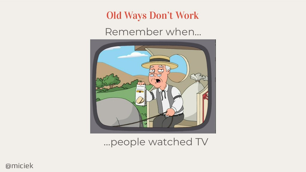 @miciek Remember when… Old Ways Don't Work …peo...