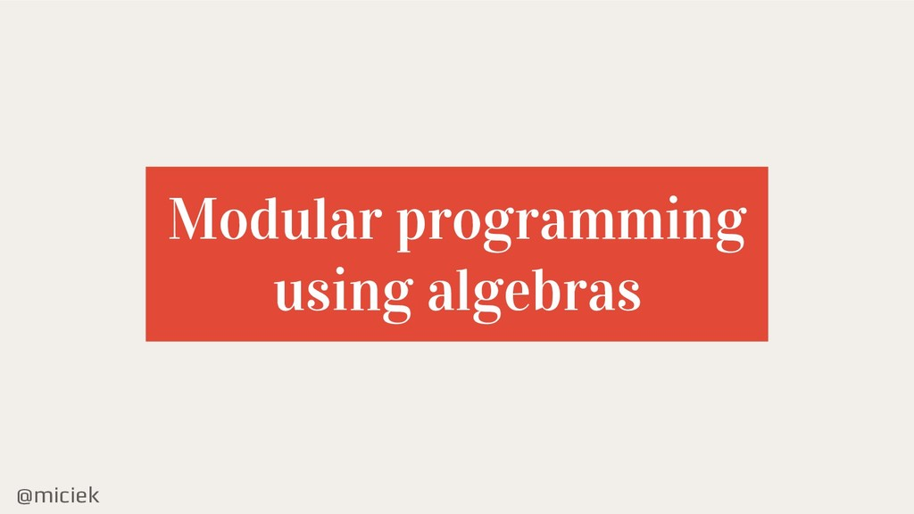 @miciek Modular programming using algebras