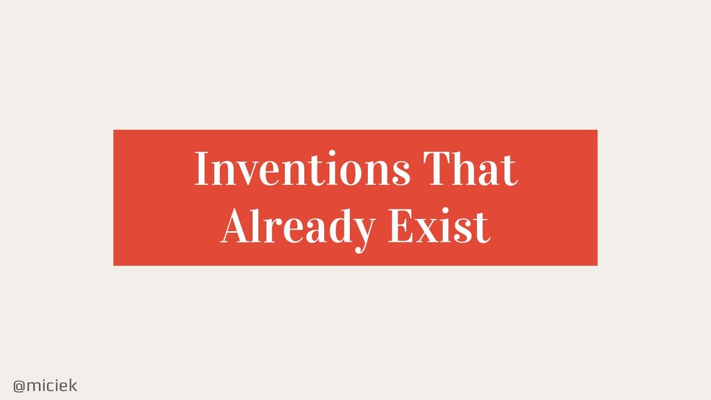 @miciek Inventions That Already Exist