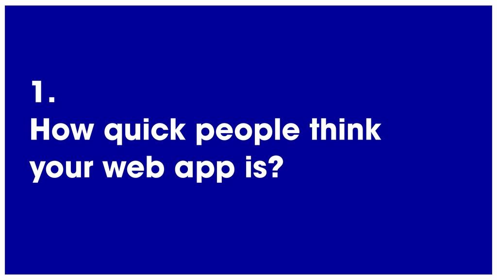 @radibit 1. How quick people think your web app...