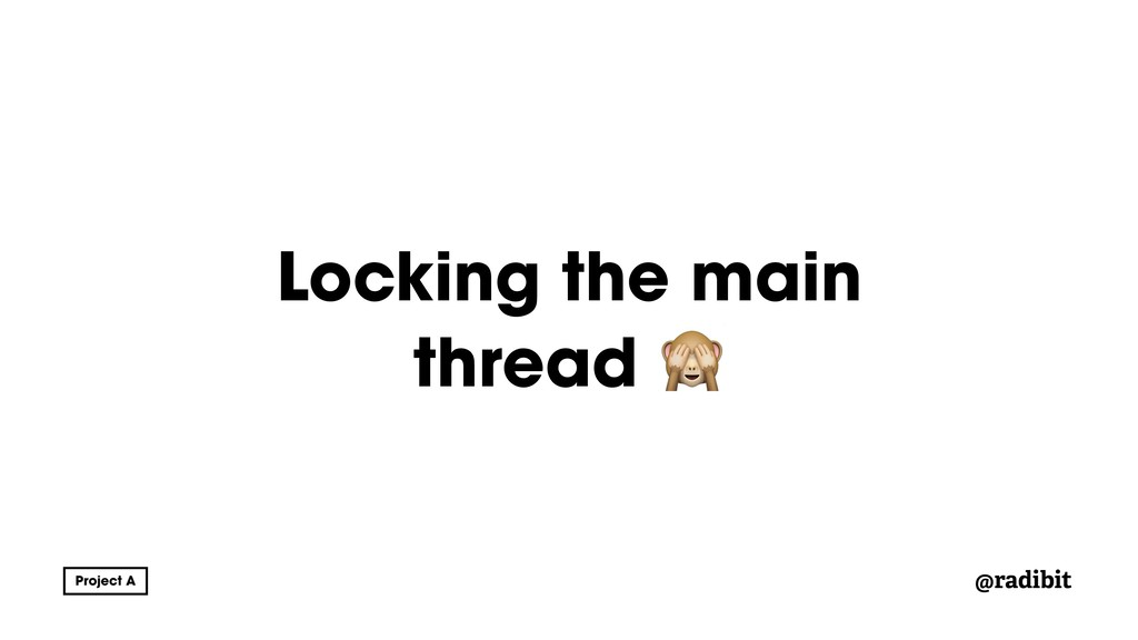@radibit Locking the main thread