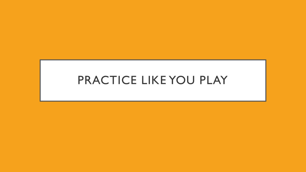 PRACTICE LIKE YOU PLAY
